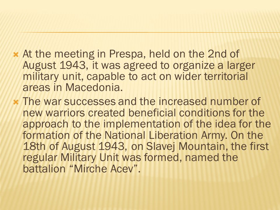  At the meeting in Prespa, held on the 2nd of August 1943, it was agreed to organize a larger military unit, capable to act on wider territorial areas in Macedonia.