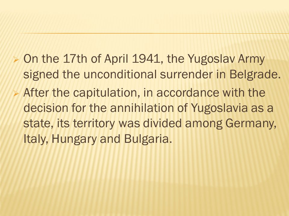  On the 17th of April 1941, the Yugoslav Army signed the unconditional surrender in Belgrade.