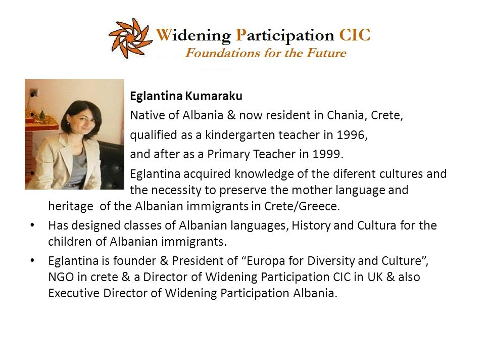 Eglantina Kumaraku Native of Albania & now resident in Chania, Crete, qualified as a kindergarten teacher in 1996, and after as a Primary Teacher in 1999.