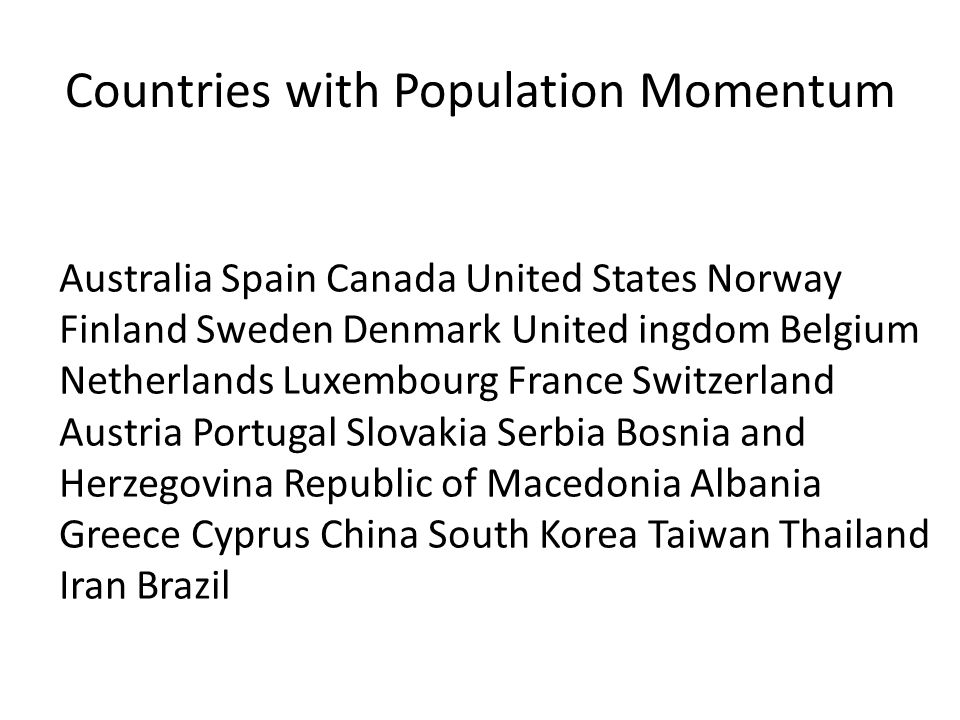 Countries with Population Momentum Australia Spain Canada United States Norway Finland Sweden Denmark United ingdom Belgium Netherlands Luxembourg France Switzerland Austria Portugal Slovakia Serbia Bosnia and Herzegovina Republic of Macedonia Albania Greece Cyprus China South Korea Taiwan Thailand Iran Brazil