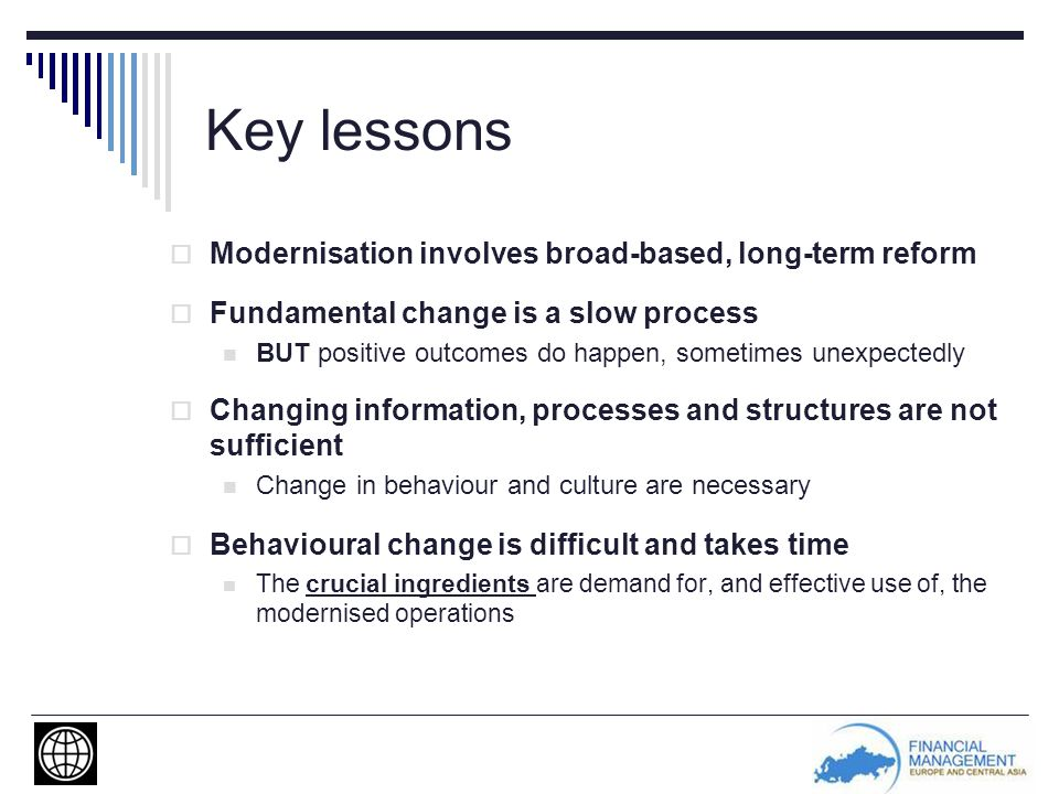 Key lessons  Modernisation involves broad-based, long-term reform  Fundamental change is a slow process BUT positive outcomes do happen, sometimes unexpectedly  Changing information, processes and structures are not sufficient Change in behaviour and culture are necessary  Behavioural change is difficult and takes time The crucial ingredients are demand for, and effective use of, the modernised operations