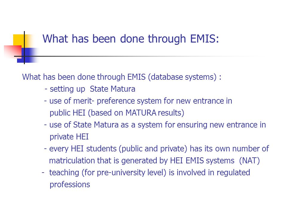What has been done through EMIS (database systems) : - setting up State Matura - use of merit- preference system for new entrance in public HEI (based on MATURA results) - use of State Matura as a system for ensuring new entrance in private HEI - every HEI students (public and private) has its own number of matriculation that is generated by HEI EMIS systems (NAT) - teaching (for pre-university level) is involved in regulated professions What has been done through EMIS: