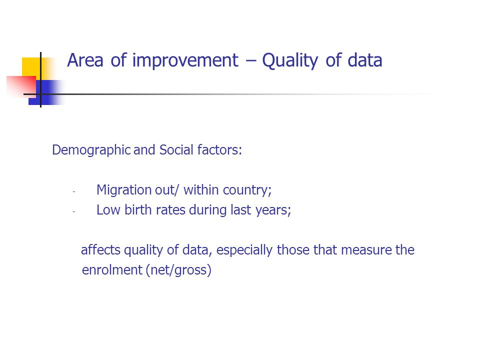 Area of improvement – Quality of data Demographic and Social factors: - Migration out/ within country; - Low birth rates during last years; affects quality of data, especially those that measure the enrolment (net/gross)