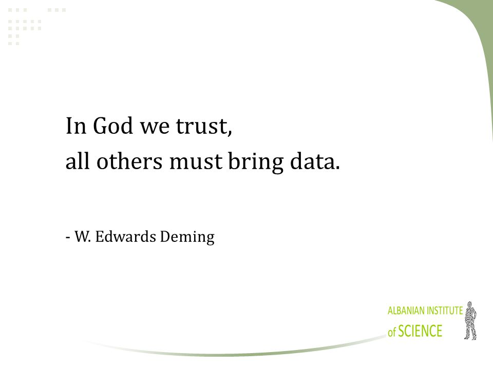In God we trust, all others must bring data. - W. Edwards Deming