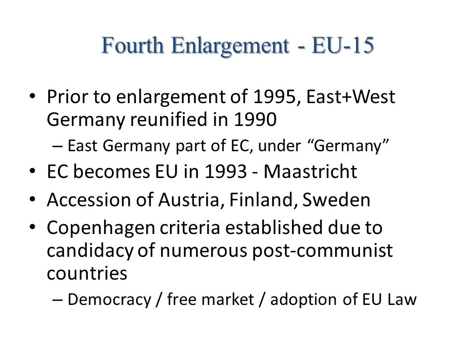 "Fourth Enlargement - EU-15 Prior to enlargement of 1995, East+West Germany reunified in 1990 – East Germany part of EC, under ""Germany"" EC becomes EU"