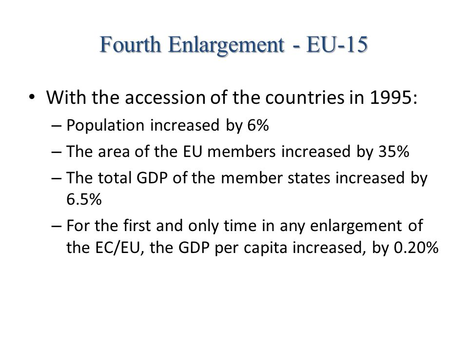 Fourth Enlargement - EU-15 With the accession of the countries in 1995: – Population increased by 6% – The area of the EU members increased by 35% – T