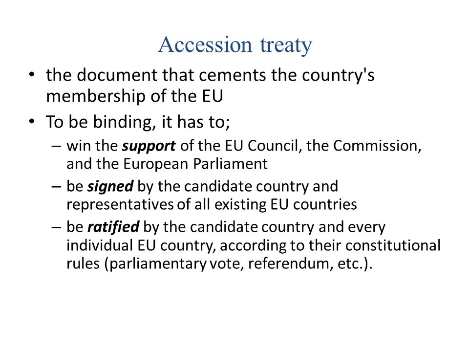 Accession treaty the document that cements the country's membership of the EU To be binding, it has to; – win the support of the EU Council, the Commi