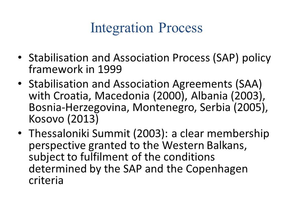 Integration Process Stabilisation and Association Process (SAP) policy framework in 1999 Stabilisation and Association Agreements (SAA) with Croatia,