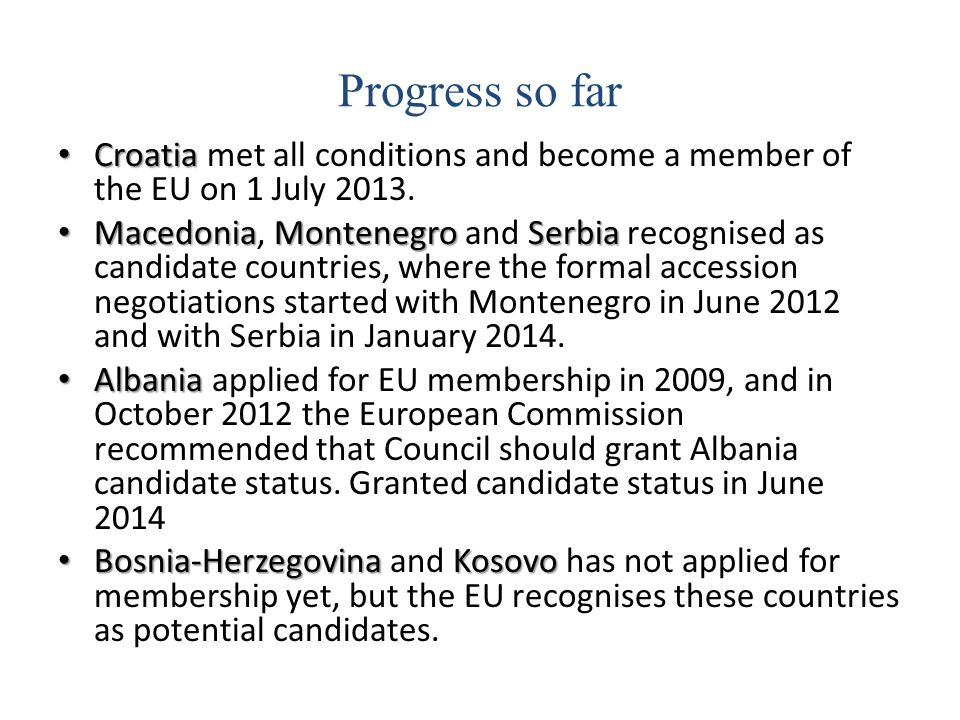 Progress so far Croatia Croatia met all conditions and become a member of the EU on 1 July 2013. MacedoniaMontenegroSerbia Macedonia, Montenegro and S