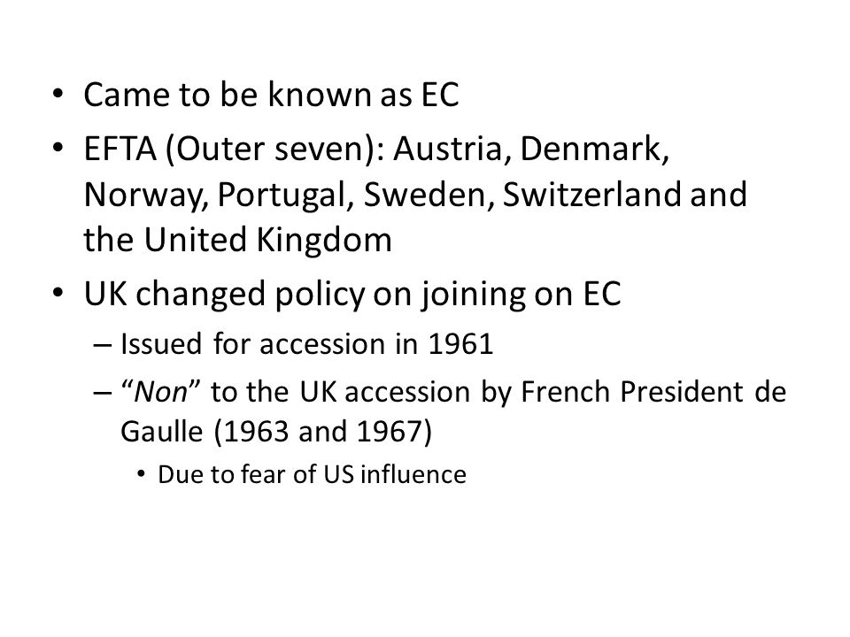 Came to be known as EC EFTA (Outer seven): Austria, Denmark, Norway, Portugal, Sweden, Switzerland and the United Kingdom UK changed policy on joining