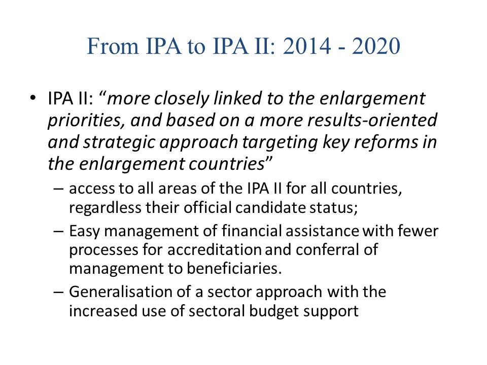 "From IPA to IPA II: 2014 - 2020 IPA II: ""more closely linked to the enlargement priorities, and based on a more results-oriented and strategic approac"