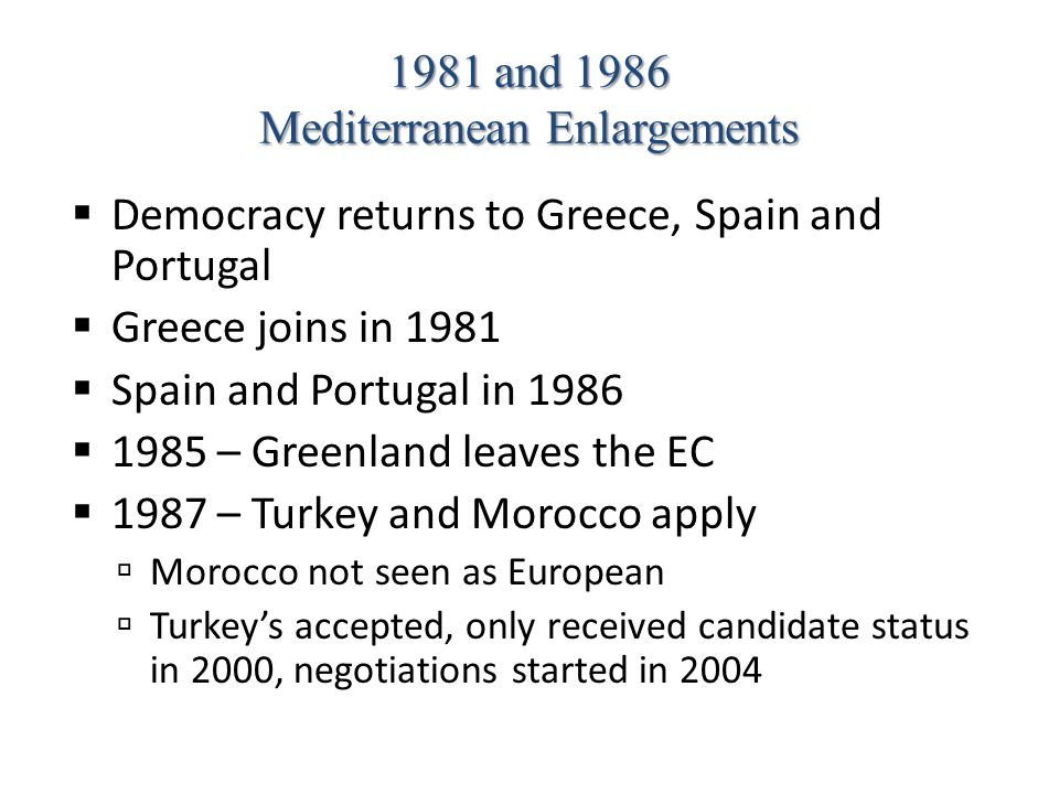 1981 and 1986 Mediterranean Enlargements  Democracy returns to Greece, Spain and Portugal  Greece joins in 1981  Spain and Portugal in 1986  1985