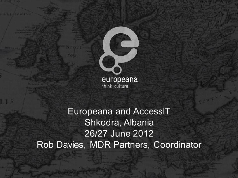Europeana and AccessIT Shkodra, Albania 26/27 June 2012 Rob Davies, MDR Partners, Coordinator