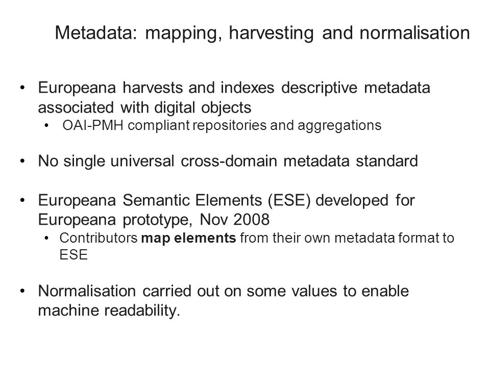 Metadata: mapping, harvesting and normalisation Europeana harvests and indexes descriptive metadata associated with digital objects OAI-PMH compliant repositories and aggregations No single universal cross-domain metadata standard Europeana Semantic Elements (ESE) developed for Europeana prototype, Nov 2008 Contributors map elements from their own metadata format to ESE Normalisation carried out on some values to enable machine readability.