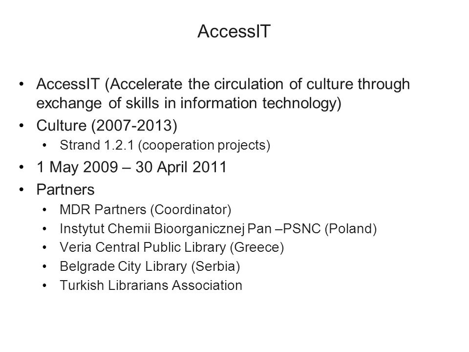 AccessIT AccessIT (Accelerate the circulation of culture through exchange of skills in information technology) Culture (2007-2013) Strand 1.2.1 (cooperation projects) 1 May 2009 – 30 April 2011 Partners MDR Partners (Coordinator) Instytut Chemii Bioorganicznej Pan –PSNC (Poland) Veria Central Public Library (Greece) Belgrade City Library (Serbia) Turkish Librarians Association