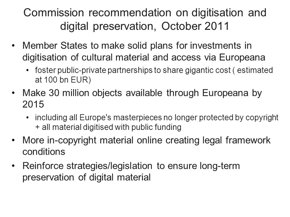 Commission recommendation on digitisation and digital preservation, October 2011 Member States to make solid plans for investments in digitisation of cultural material and access via Europeana foster public-private partnerships to share gigantic cost ( estimated at 100 bn EUR) Make 30 million objects available through Europeana by 2015 including all Europe s masterpieces no longer protected by copyright + all material digitised with public funding More in-copyright material online creating legal framework conditions Reinforce strategies/legislation to ensure long-term preservation of digital material