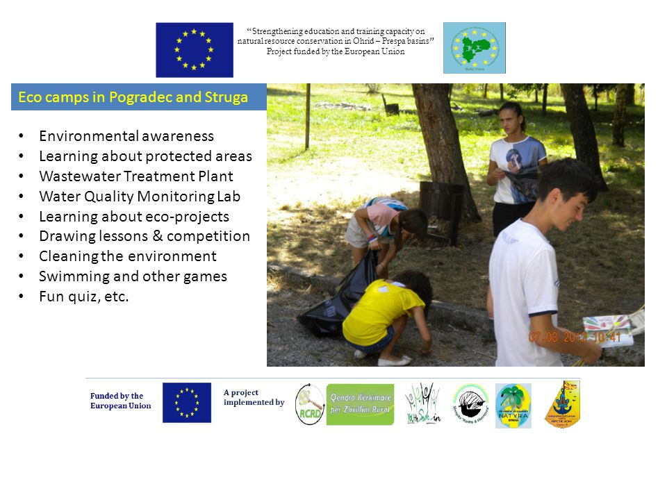 Strengthening education and training capacity on natural resource conservation in Ohrid – Prespa basins Project funded by the European Union Eco camps in Pogradec and Struga Environmental awareness Learning about protected areas Wastewater Treatment Plant Water Quality Monitoring Lab Learning about eco-projects Drawing lessons & competition Cleaning the environment Swimming and other games Fun quiz, etc.