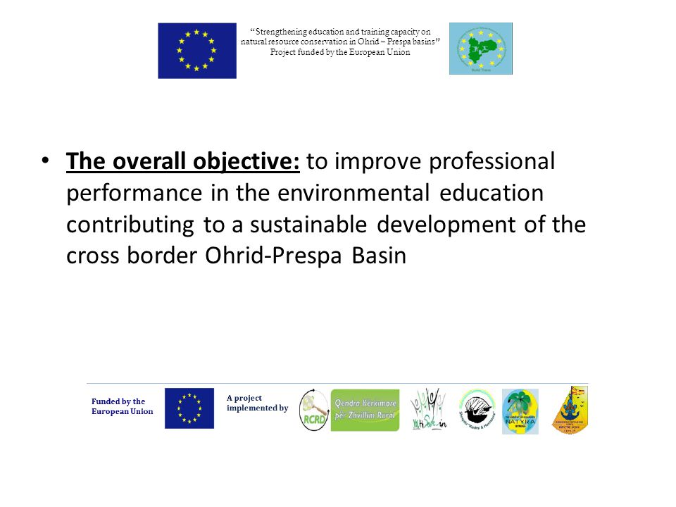 The overall objective: to improve professional performance in the environmental education contributing to a sustainable development of the cross border Ohrid-Prespa Basin Strengthening education and training capacity on natural resource conservation in Ohrid – Prespa basins Project funded by the European Union