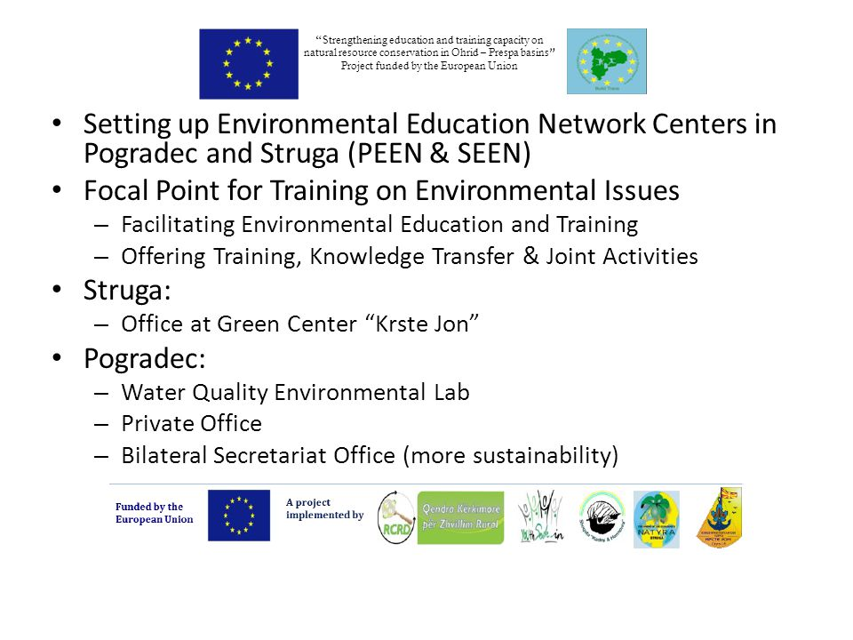 Setting up Environmental Education Network Centers in Pogradec and Struga (PEEN & SEEN) Focal Point for Training on Environmental Issues – Facilitating Environmental Education and Training – Offering Training, Knowledge Transfer & Joint Activities Struga: – Office at Green Center Krste Jon Pogradec: – Water Quality Environmental Lab – Private Office – Bilateral Secretariat Office (more sustainability) Strengthening education and training capacity on natural resource conservation in Ohrid – Prespa basins Project funded by the European Union