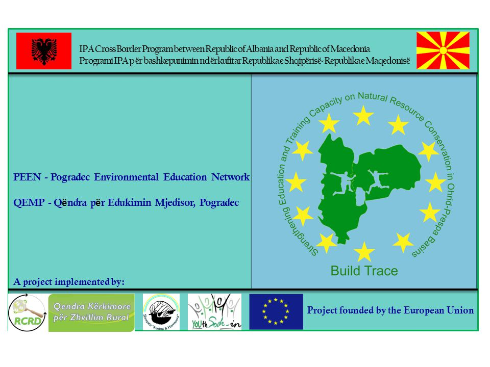IPA Cross Border Program between Republic of Albania and Republic of Macedonia Programi IPA p ër bashkepunimin nd ërkufitar Republika e Shqipërisë-Republika e Maqedonisë A project implemented by: Project founded by the European Union PEEN - Pogradec Environmental Education Network QEMP - Q ë ndra p ë r Edukimin Mjedisor, Pogradec