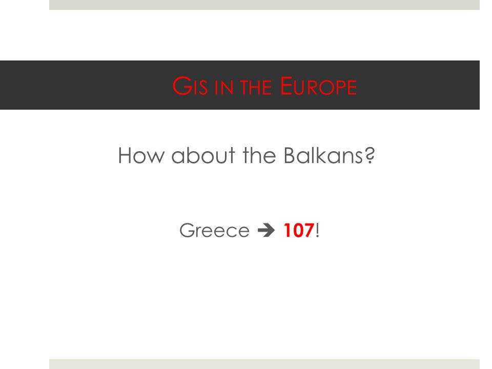 G IS IN THE E UROPE How about the Balkans? Greece  107 !