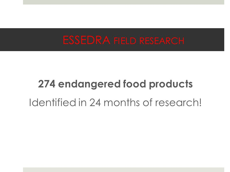 ESSEDRA FIELD RESEARCH 274 endangered food products Identified in 24 months of research!