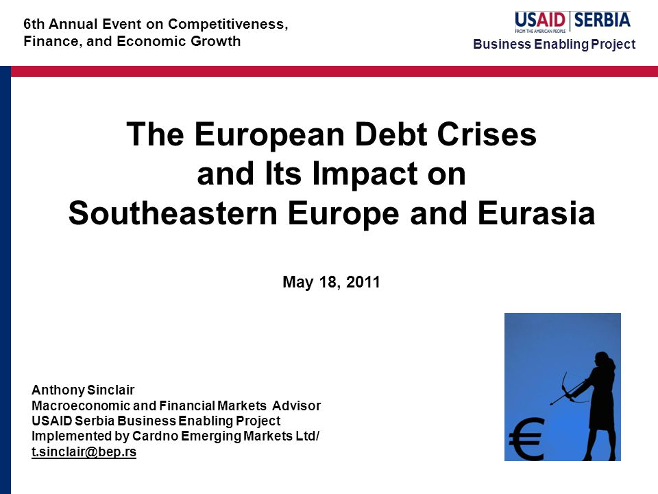 Business Enabling Project The European Debt Crises and Its Impact on Southeastern Europe and Eurasia May 18, 2011 Anthony Sinclair Macroeconomic and Financial Markets Advisor USAID Serbia Business Enabling Project Implemented by Cardno Emerging Markets Ltd/ t.sinclair@bep.rs 6th Annual Event on Competitiveness, Finance, and Economic Growth