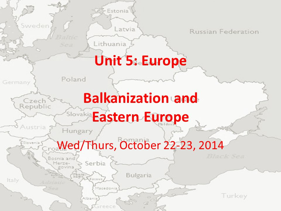 Unit 5: Europe Balkanization and Eastern Europe Wed/Thurs, October 22-23, 2014