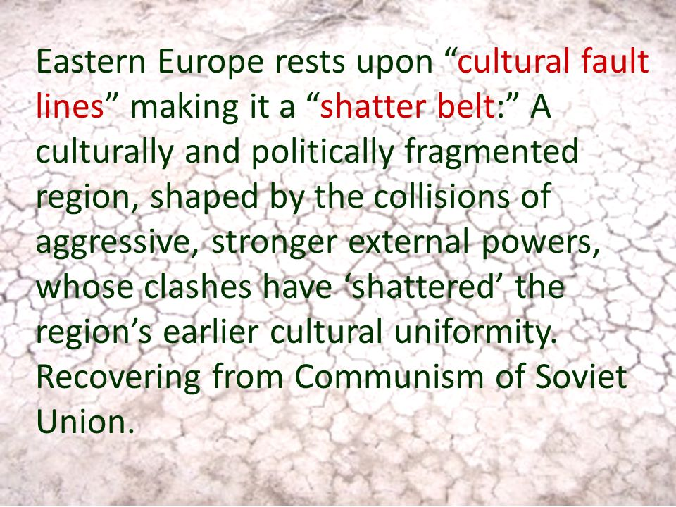 Eastern Europe rests upon cultural fault lines making it a shatter belt: A culturally and politically fragmented region, shaped by the collisions of aggressive, stronger external powers, whose clashes have 'shattered' the region's earlier cultural uniformity.
