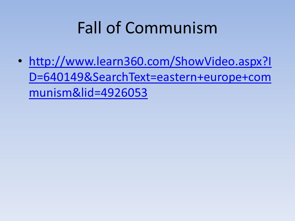 Fall of Communism http://www.learn360.com/ShowVideo.aspx?I D=640149&SearchText=eastern+europe+com munism&lid=4926053 http://www.learn360.com/ShowVideo.aspx?I D=640149&SearchText=eastern+europe+com munism&lid=4926053