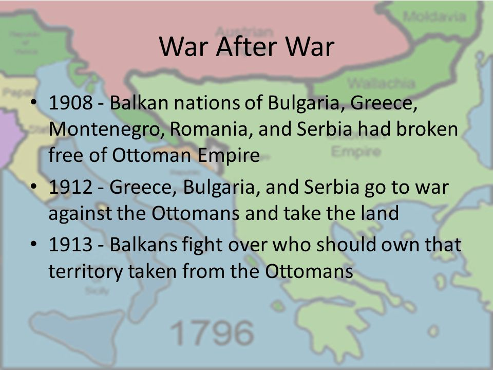 War After War 1908 - Balkan nations of Bulgaria, Greece, Montenegro, Romania, and Serbia had broken free of Ottoman Empire 1912 - Greece, Bulgaria, and Serbia go to war against the Ottomans and take the land 1913 - Balkans fight over who should own that territory taken from the Ottomans