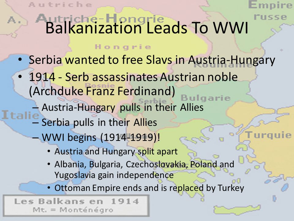 Balkanization Leads To WWI Serbia wanted to free Slavs in Austria-Hungary 1914 - Serb assassinates Austrian noble (Archduke Franz Ferdinand) – Austria-Hungary pulls in their Allies – Serbia pulls in their Allies – WWI begins (1914-1919).