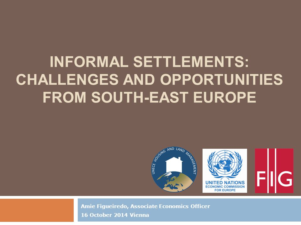 INFORMAL SETTLEMENTS: CHALLENGES AND OPPORTUNITIES FROM SOUTH-EAST EUROPE Amie Figueiredo, Associate Economics Officer 16 October 2014 Vienna