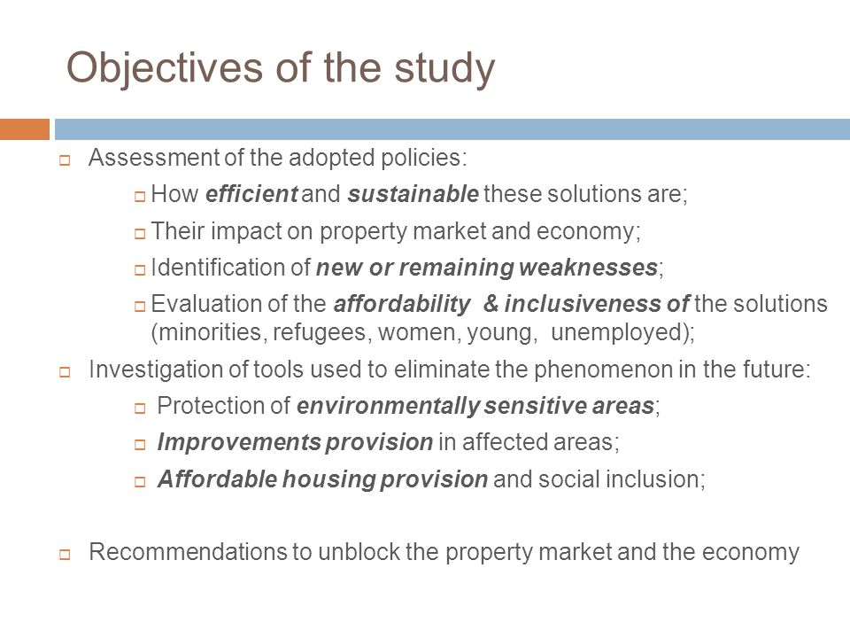 Objectives of the study  Assessment of the adopted policies:  How efficient and sustainable these solutions are;  Their impact on property market a