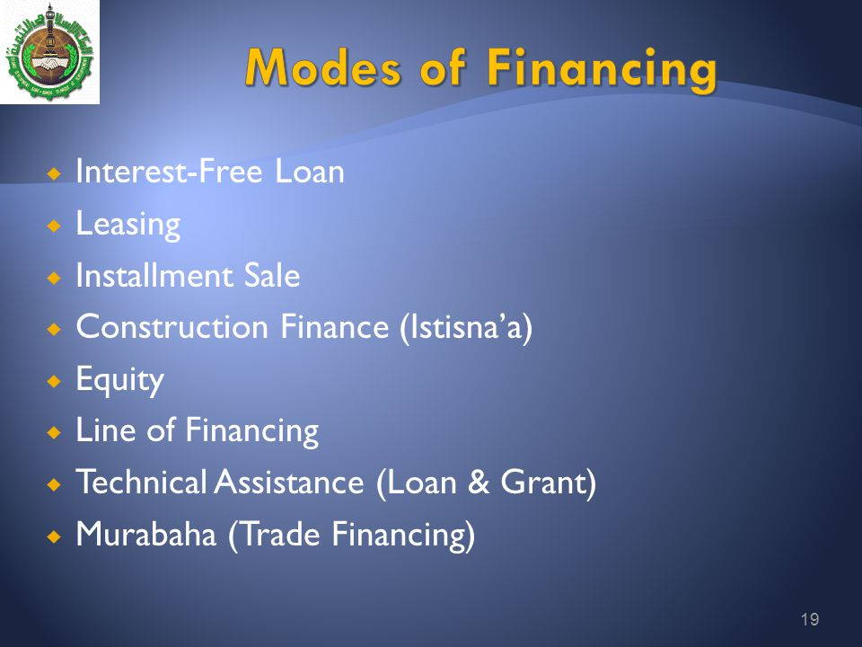 19  Interest-Free Loan  Leasing  Installment Sale  Construction Finance (Istisna'a)  Equity  Line of Financing  Technical Assistance (Loan & Gr