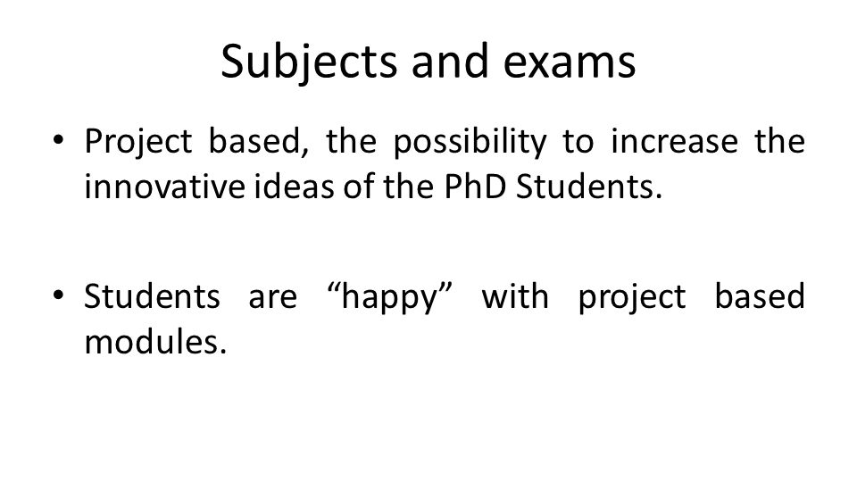 "Subjects and exams Project based, the possibility to increase the innovative ideas of the PhD Students. Students are ""happy"" with project based module"