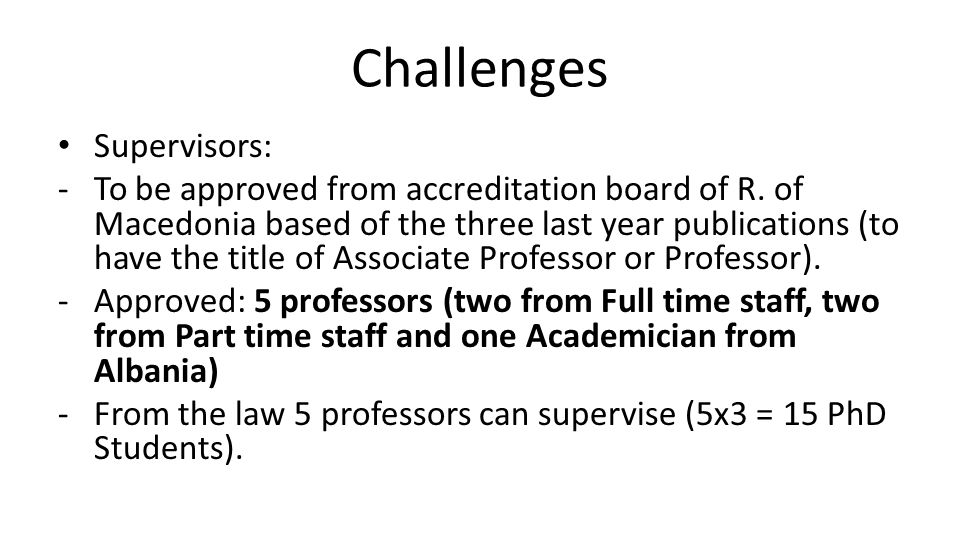 Challenges Supervisors: -To be approved from accreditation board of R. of Macedonia based of the three last year publications (to have the title of As