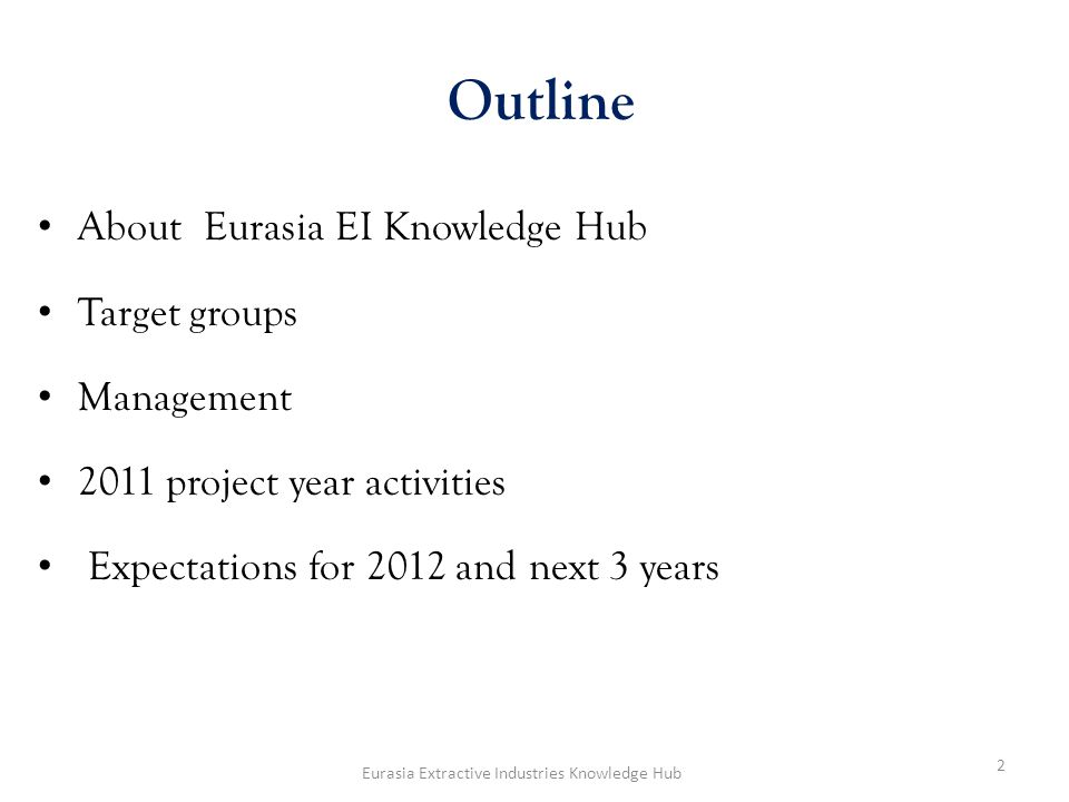 About Eurasia EI Knowledge Hub Target groups Management 2011 project year activities Expectations for 2012 and next 3 years Outline 2 Eurasia Extractive Industries Knowledge Hub