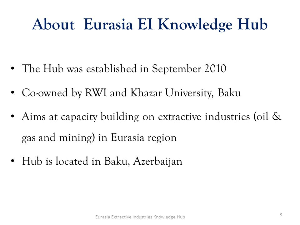 About Eurasia EI Knowledge Hub The Hub was established in September 2010 Co-owned by RWI and Khazar University, Baku Aims at capacity building on extractive industries (oil & gas and mining) in Eurasia region Hub is located in Baku, Azerbaijan 3 Eurasia Extractive Industries Knowledge Hub