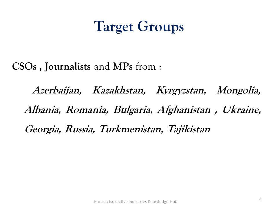Target Groups CSOs, Journalists and MPs from : Azerbaijan, Kazakhstan, Kyrgyzstan, Mongolia, Albania, Romania, Bulgaria, Afghanistan, Ukraine, Georgia, Russia, Turkmenistan, Tajikistan 4 Eurasia Extractive Industries Knowledge Hub