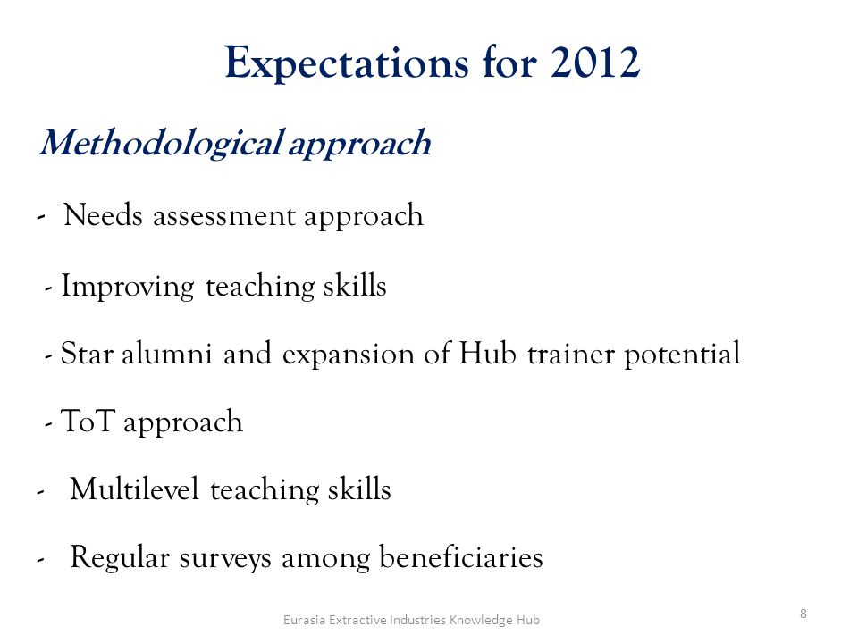 Expectations for 2012 Methodological approach - Needs assessment approach - Improving teaching skills - Star alumni and expansion of Hub trainer potential - ToT approach -Multilevel teaching skills -Regular surveys among beneficiaries 8 Eurasia Extractive Industries Knowledge Hub