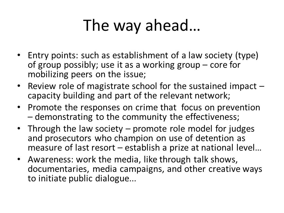 The way ahead… Entry points: such as establishment of a law society (type) of group possibly; use it as a working group – core for mobilizing peers on the issue; Review role of magistrate school for the sustained impact – capacity building and part of the relevant network; Promote the responses on crime that focus on prevention – demonstrating to the community the effectiveness; Through the law society – promote role model for judges and prosecutors who champion on use of detention as measure of last resort – establish a prize at national level… Awareness: work the media, like through talk shows, documentaries, media campaigns, and other creative ways to initiate public dialogue...