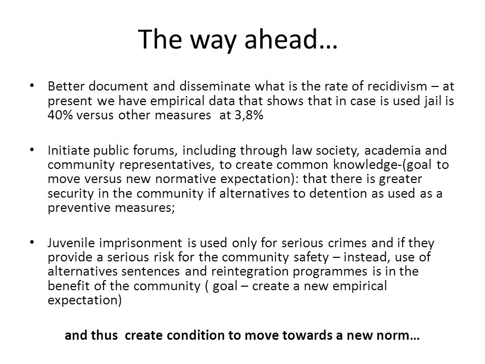 The way ahead… Better document and disseminate what is the rate of recidivism – at present we have empirical data that shows that in case is used jail is 40% versus other measures at 3,8% Initiate public forums, including through law society, academia and community representatives, to create common knowledge-(goal to move versus new normative expectation): that there is greater security in the community if alternatives to detention as used as a preventive measures; Juvenile imprisonment is used only for serious crimes and if they provide a serious risk for the community safety – instead, use of alternatives sentences and reintegration programmes is in the benefit of the community ( goal – create a new empirical expectation) and thus create condition to move towards a new norm…