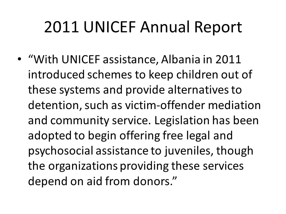 2011 UNICEF Annual Report With UNICEF assistance, Albania in 2011 introduced schemes to keep children out of these systems and provide alternatives to detention, such as victim-offender mediation and community service.