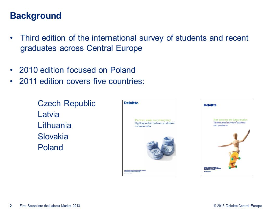 © 2013 Deloitte Central Europe Background Third edition of the international survey of students and recent graduates across Central Europe 2010 edition focused on Poland 2011 edition covers five countries: Czech Republic Latvia Lithuania Slovakia Poland First Steps into the Labour Market 20132
