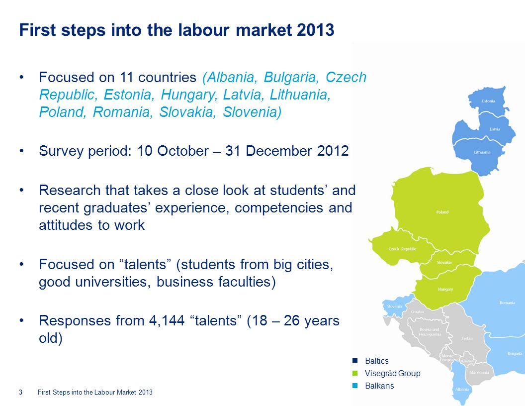 © 2013 Deloitte Central EuropeFirst Steps into the Labour Market 2013 First steps into the labour market 2013 Focused on 11 countries (Albania, Bulgaria, Czech Republic, Estonia, Hungary, Latvia, Lithuania, Poland, Romania, Slovakia, Slovenia) Survey period: 10 October – 31 December 2012 Research that takes a close look at students' and recent graduates' experience, competencies and attitudes to work Focused on talents (students from big cities, good universities, business faculties) Responses from 4,144 talents (18 – 26 years old) 3 Baltics Visegrád Group Balkans