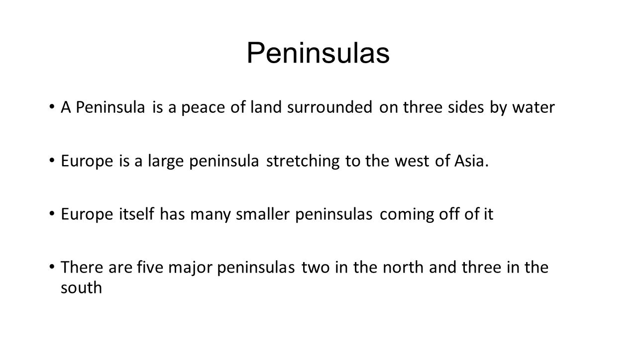Peninsulas A Peninsula is a peace of land surrounded on three sides by water Europe is a large peninsula stretching to the west of Asia.