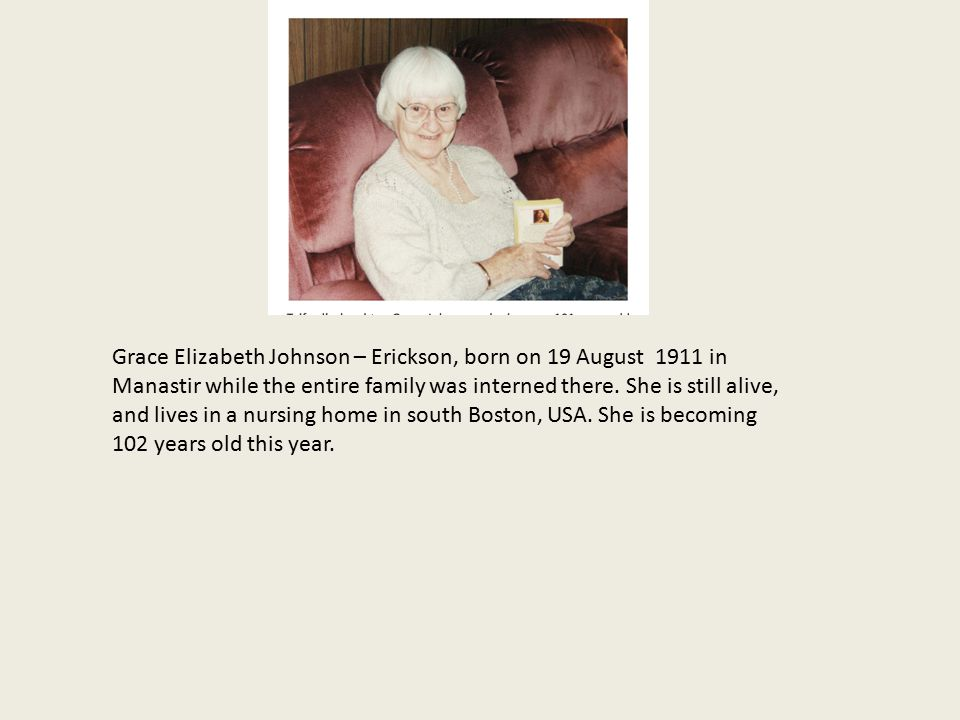 Grace Elizabeth Johnson – Erickson, born on 19 August 1911 in Manastir while the entire family was interned there.