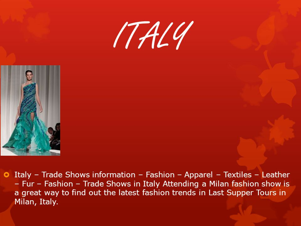 ITALY  Italy – Trade Shows information – Fashion – Apparel – Textiles – Leather – Fur – Fashion – Trade Shows in Italy Attending a Milan fashion show is a great way to find out the latest fashion trends in Last Supper Tours in Milan, Italy.