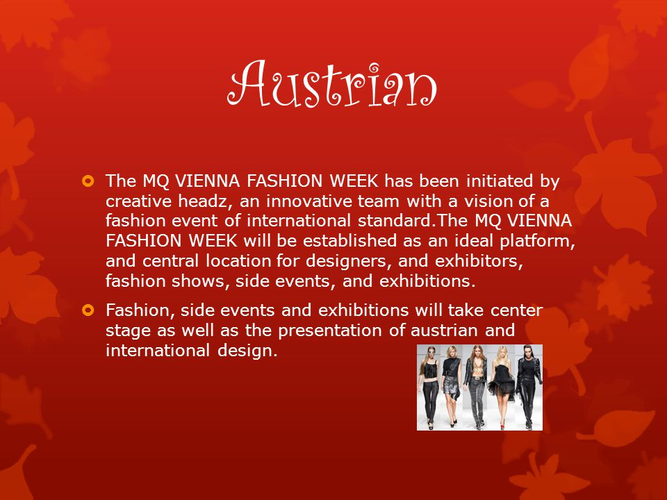 Austrian  The MQ VIENNA FASHION WEEK has been initiated by creative headz, an innovative team with a vision of a fashion event of international standard.The MQ VIENNA FASHION WEEK will be established as an ideal platform, and central location for designers, and exhibitors, fashion shows, side events, and exhibitions.